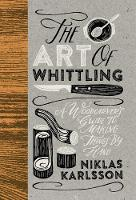 The Art of Whittling A Woodcarver's Guide To Making Things By Hand by Niklas Karlsson
