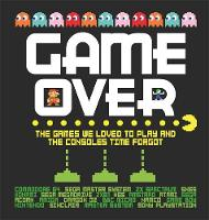 Game Over The games we loved to play and the consoles time forgot. by
