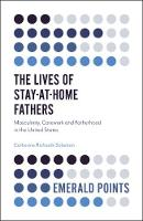 The Lives of Stay-at-Home Fathers Masculinity, Carework and Fatherhood in the United States by Catherine Richards Solomon