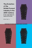 The Evolution of the British Funeral Industry in the 20th Century From Undertaker to Funeral Director by Brian Parsons