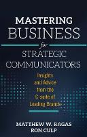 Mastering Business for Strategic Communicators Insights and Advice from the C-suite of Leading Brands by Matthew W. Ragas