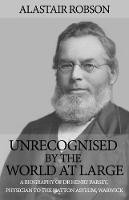 Unrecognised by the World at Large A biography of Dr Henry Parsey, Physician to the Hatton Asylum, Warwick by Alastair Robson