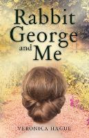 Rabbit George and Me by Veronica Hague