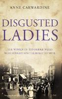 Disgusted Ladies The women of Tunbridge Wells who fought for the right to vote by Anne Carwardine