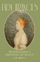 Lady Frances Frances Balfour, Aristocrat Suffragist by Joan B. Huffman