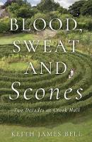 Blood, Sweat and Scones Two Decades at Crook Hall by Keith James Bell