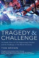 Tragedy & Challenge An Inside View of UK Engineering's Decline and the Challenge of the Brexit Economy by Tom Brown