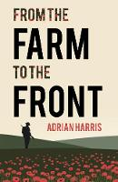 From the Farm to the Front A South Gloucestershire family's experiences during the First World War, showing the effects on everyone from the home front to the Battle of the Somme. by Adrian Harris