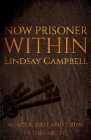 Now Prisoner Within Murder, Riot and Crime in Old Argyll by Lindsay Campbell
