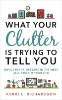 What Your Clutter Is Trying to Tell You Uncover the Message in the Mess and Reclaim Your Life by Kerri Richardson