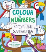 Colour by Numbers: Adding and Subtracting by Claire Stamper, Catherine Casey