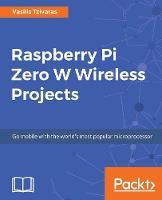 Raspberry Pi Zero W Wireless Projects by Vasilis Tzivaras