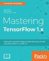 Mastering TensorFlow 1.x Advanced machine learning and deep learning concepts using TensorFlow 1.x and Keras by Armando Fandango