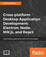 Cross-platform Desktop Application Development: Electron, Node, NW.js, and React by Dmitry Sheiko