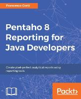 Pentaho 8 Reporting for Java Developers by Francesco Corti