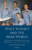 Space Science and the Arab World Astronauts, Observatories and Nationalism in the Middle East by Jorg Matthias Determann