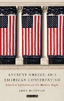 Ancient Greece and American Conservatism Classical Influence on the Modern Right by John Bloxham