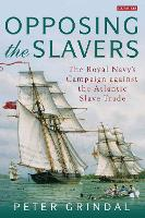Opposing the Slavers The Royal Navy's Campaign against the Atlantic Slave Trade by Peter Grindal
