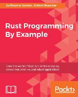 Rust Programming By Example Enter the world of Rust by building engaging, concurrent, reactive, and robust applications by Antoni Boucher, Guillaume Gomez