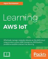 Learning AWS IoT Effectively manage connected devices on the AWS cloud using services such as AWS Greengrass, AWS button, predictive analytics and machine learning by Agus Kurniawan