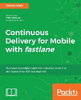 Continuous Delivery for Mobile with fastlane Automating mobile application development and deployment for iOS and Android by Kyle Mew, Doron Katz