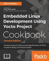 Embedded Linux Development Using Yocto Project Cookbook Practical recipes to help you leverage the power of Yocto to build exciting Linux-based systems, 2nd Edition by Alex Gonzalez