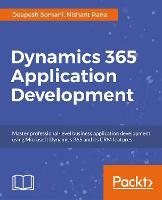 Dynamics 365 Application Development Master professional-level CRM application development for Microsoft Dynamics 365 by Nishant Rana, Deepesh Somani