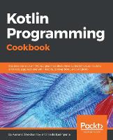 Kotlin Programming Cookbook Explore more than 100 recipes that show how to build robust mobile and web applications with Kotlin, Spring Boot, and Android by Rashi Karanpuria, Aanand Shekhar Roy