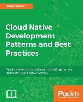 Cloud Native Development Patterns and Best Practices Practical architectural patterns for building modern, distributed cloud-native systems by John Gilbert