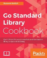 Go Standard Library Cookbook Over 120 specific ways to make full use of the standard library components in Golang by Radomir Sohlich