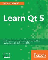 Learn Qt 5 Build modern, responsive cross-platform desktop applications with Qt, C++, and QML by Nicholas Sherriff