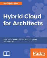 Hybrid Cloud for Architects Build robust hybrid cloud solutions using AWS and OpenStack by David Duncan, Alok Shrivastwa