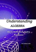 Understanding Algebra How to Master Basic Algebra and Pass Exams by Dr. Graham Lawler