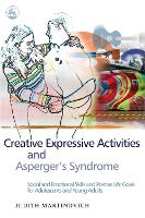 Creative Expressive Activities and Asperger's Syndrome Social and Emotional Skills and Positive Life Goals for Adolescents and Young Adults by Judith Martinovich