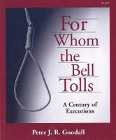 For Whom the Bell Tolls - A Century of Executions by Peter J. R. Goodall