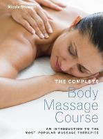 The Complete Body Massage Course An Introduction to the Most Popular Massage Therapies by Nicola Stewart