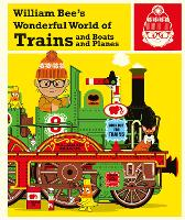 William Bee's Wonderful World of Trains, Boats and Planes by William Bee