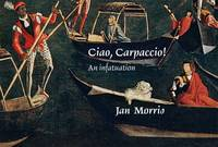 Ciao, Carpaccio! An Infatuation by Jan Morris