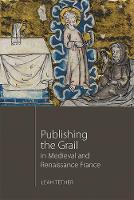 Publishing the Grail in Medieval and Renaissance France by Leah Tether