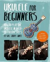 Ukulele for Beginners How To Play Ukulele in Easy-to-Follow Steps by Will Grove-White