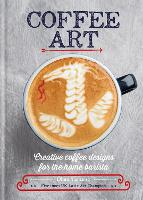 Coffee Art Creative Coffee Designs for the Home Barista by Dhan Tamang