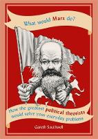 What Would Marx Do? How the greatest political theorists would solve your everyday problems by Gareth Southwell