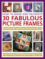 How to Make and Decorate 30 Fabulous Picture Frames A Practical Guide to Frame-making, from Creating Professional-quality Frames to Embellishing Frames with Decorative Effects by Simona Hill