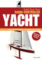 Build Your Own Radio Controlled Yacht The Complete Step-by-step Modelling Guide by Bryn Heveldt
