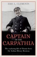 Captain of the Carpathia The seafaring life of Titanic hero Sir Arthur Henry Rostron by Eric L. Clements