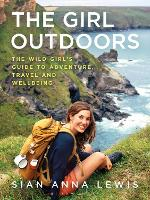 The Girl Outdoors The Wild Girl's Guide to Adventure, Travel and Wellbeing by Sian Anna Lewis