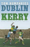 Dublin v. Kerry The Story of the Epic Rivalry That Challenged Irish Sport by Tom Humphries