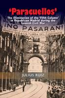 Paracuellos The Elimination of the Fifth Column in Republican Madrid During the Spanish Civil War by Julius Ruiz
