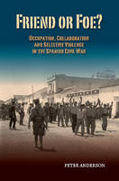 Friend or Foe? Occupation, Collaboration & Selective Violence in the Spanish Civil War by Peter Anderson