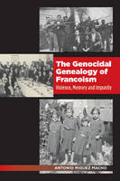 The Genocidal Genealogy of Francoism Violence, Memory and Impunity by Antonio Miguez Macho